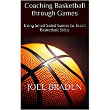 Coaching Basketball through Games: Using Small Sided Games to Teach Basketball Skills