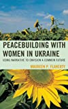Peacebuilding with Women in Ukraine : Using Narrative to Envision a Common Future, Flaherty, Maureen, 0739174045