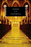Sense of the Faithful: How American Catholics Live Their Faith, Jerome P. Baggett, 0195326954