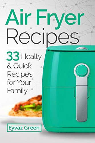 Air Fryer Recipes: 33 Healthy & Quick Recipes for Your Family by Eyvaz Green