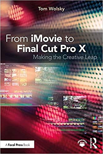 From Imovie To Final Cut Pro X: Making The Creative Leap por Tom Wolsky