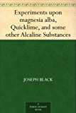 Experiments upon magnesia alba, Quicklime, and some other Alcaline Substances (English Edition)