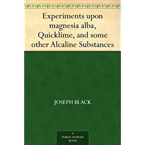 Experiments upon magnesia alba, Quicklime, and some other Alcaline Substances