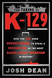 The Taking of K-129: How the CIA Used Howard Hughes to Steal a Russian Sub in the Most Daring Covert Operation in History