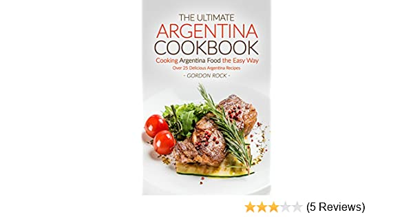 The ultimate argentina cookbook cooking argentina food the easy the ultimate argentina cookbook cooking argentina food the easy way over 25 delicious argentina recipes kindle edition by gordon rock forumfinder Gallery
