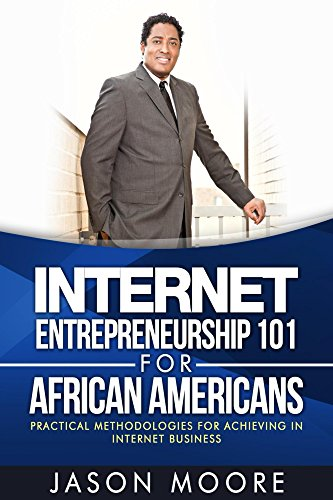 Search : Internet Entrepreneurship 101 for African Americans: Practical Methodologies for Achieving In Internet Business