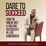 Dare to Succeed: How to Break out & Win Big Successes in Life & Business: Success & Self Development, Volume 1 | John U. Nwankwo Ph.D.