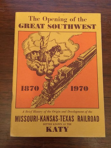 The Opening of the Great Southwest: A Brief History of the Origin and Development of the Missouri-Kansas-Texas Railroad Better Known as the Katy (Missouri Railroad)