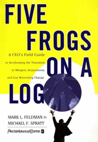 Five Frogs on a Log: A CEO's Field Guide to Accelerating the Transition in Mergers, Acquisitions And Gut Wrenching Change ()