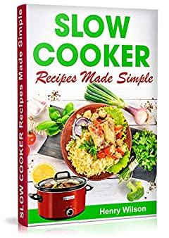Slow Cooker Recipes Made Simple: Healthy and Easy Crock Pot Cooking. (Slow cooker Recipes for Rice, Pot Roast, Pork Chops, Pork Roast, Roast Beef, Chili, Chicken)