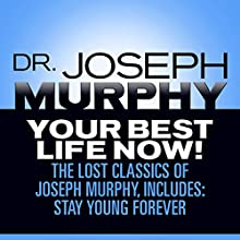 Your Best Life Now!: The Lost Classics of Joseph Murphy, Includes: Stay Young Forever, Living Without Strain, The Healing Power of Love Audiobook by Dr. Joseph Murphy Narrated by Sean Pratt