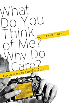 What Do You Think of Me? Why Do I Care?: Answers to the Big Questions of Life by [Welch, Edward T.]