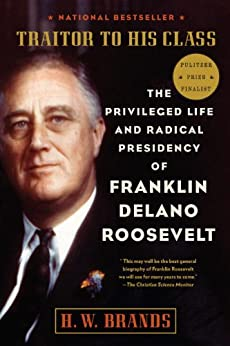 Traitor to His Class: The Privileged Life and Radical Presidency of Franklin Delano Roosevelt by [Brands, H.W.]