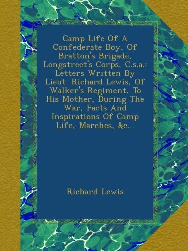 Read Online Camp Life Of A Confederate Boy, Of Bratton's Brigade, Longstreet's Corps, C.s.a.: Letters Written By Lieut. Richard Lewis, Of Walker's Regiment, To ... And Inspirations Of Camp Life, Marches, &c... pdf