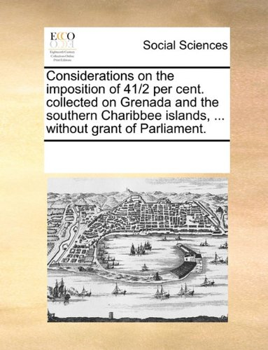 Download Considerations on the imposition of 41/2 per cent. collected on Grenada and the southern Charibbee islands, ... without grant of Parliament. PDF