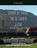 Europe by Train: The Ultimate Guide: How to plan a route, decide on tickets or passes, understand the types of trains, train stations and on board...