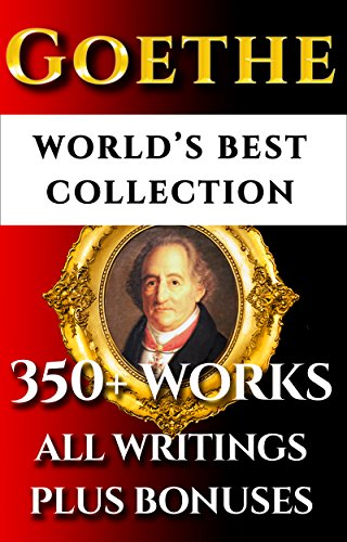 Goethe Complete Works – World's Best Ultimate Collection - 350+ Works: All Poetry, Poems, Prose, Letters, Travels, Rarities Incl. Faust, Werther, Wilhelm ... & Bonuses [Illustrated] (English Edition)