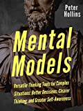 Mental Models: 16 Versatile Thinking Tools for Complex Situations: Better Decisions, Clearer Thinking, and Greater Self-Awareness (Mental Models for Better Living Book 2)