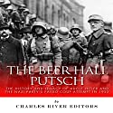 The Beer Hall Putsch: The History and Legacy of Adolf Hitler and the Nazi Party's Failed Coup Attempt in 1923 Audiobook by  Charles River Editors Narrated by Dan Gallagher