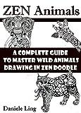 ZEN Animals: A Complete Guide to Master Wild Animals Drawing in Zen Doodle (Unleash Your Zen Doodle Imagination Book 1)