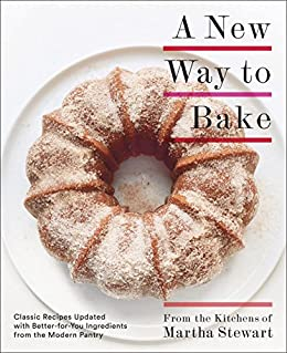 A New Way to Bake: Classic Recipes Updated with Better-for-You Ingredients from the Modern Pantry by [Editors of Martha Stewart Living]