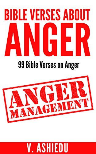 Bible Verses About Anger: 99 Bible Verses on Anger (Anger, Anger Bible Study, Anger Management, Bible Verses, Anger Control, Control Anger, Bible Verses By Topic,) (Bible Verses On Anger And Self Control)