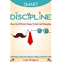 Smart Discipline: Easy and Efficient Steps to Gain Self-Discipline, Organize Your Life and Do Things The Right Way - Definition And Define Discipline, ... Overcome, Health And Depression Book 3)