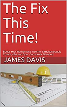 The Fix This Time!: Boost Your Retirement Income! Simultaneously Create Jobs and Spur Consumer Demand by [Davis, James]