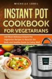The Instant Pot Cookbook for Vegetarian: 150 Delicious Instant Pot Vegetarian Recipes to Nourish the Body and Healthy Guide to Eating Well