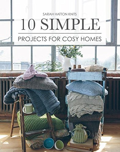 Sarah Hatton Knits - 10 Simple Projects for Cosy Homes: 10 Knitted Projects for Your Home or as Gifts