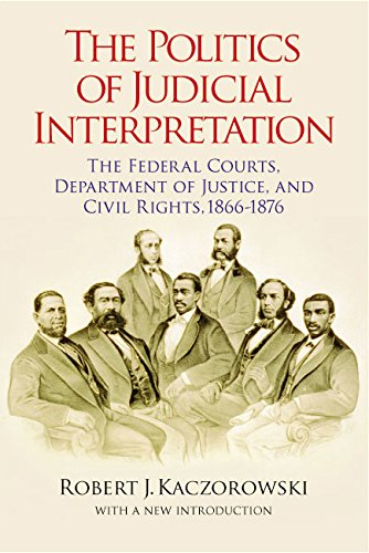 The Politics of Judicial Interpretation: The Federal Courts, Department of Justice, and Civil Rights, 1866-1876 (Reconstructing America)