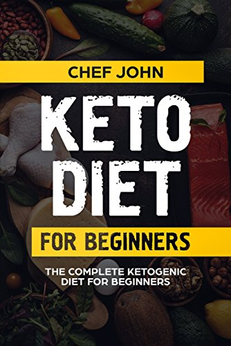 Keto diet for beginners: The Complete Ketogenic Diet for Beginners, ketogenic Diet For Weight Loss: the best 45 recipes for beginners by Chef John