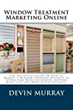 Window Treatment Marketing Online: The Definitive Guide on How to Marketing a Window Covering Company to Attracting Customers, Getting More Lead,  More Customers and  More Referrals