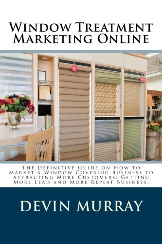 Download Window Treatment Marketing Online: The Definitive Guide on How to Marketing a Window Covering Company to Attracting Customers, Getting More Lead,  More Customers and  More Referrals pdf