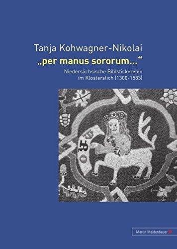Download Per manus sororum...: Niedersächsische Bildstickereien im Klosterstich (1300-1583) (German Edition) PDF
