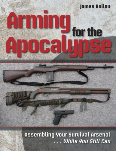 Download Arming for the Apocalypse: Assembling Your Survival Arsenal ... While You Still Can pdf epub
