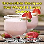 Smoothie Recipes for Weight Loss Guide: Delicious, Easy-to-Make Smoothie Recipes for Losing Weight Fast | John Rogers