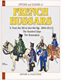 Officers and Soldiers of The French Hussars 1804 - 1812 : Volume 3 - From the 9th to the 14th Regiment - the Hundred Days the Restoration - No. 9 in Series