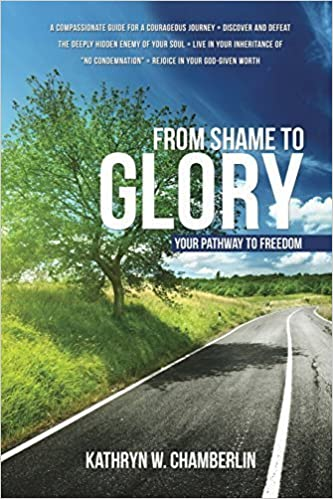 From Shame to Glory: Your Pathway to Freedom by Kathryn W. Chamberlin (2014-08-31)