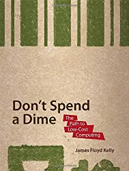 Don't Spend A Dime: The Path to Low-Cost Computing: Never Pay for Software Again! (Path to Low Cost Computing)