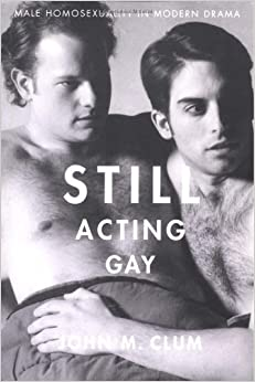 Still Acting Gay: Male Homosexuality in Modern Drama by John M. Clum (2000-05-18)