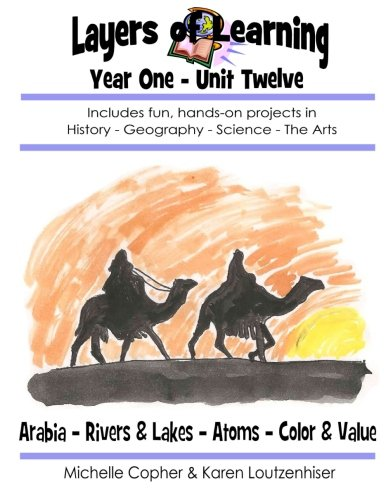 Layers of Learning Year One Unit Twelve: Arabia, Rivers & Lakes, Atoms, Color & Value (Volume 12)