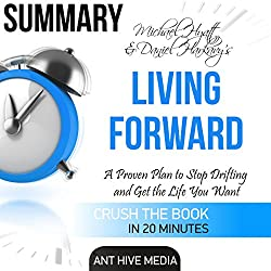 Summary: Michael Hyatt & Daniel Harkavy's Living Forward: A Proven Plan to Stop Drifting and Get the Life You Want
