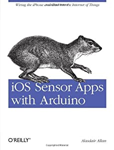 iOS Sensor Apps with Arduino: Wiring the iPhone and iPad into the Internet of Things by Alasdair Allan (25-Sep-2011) Paperback