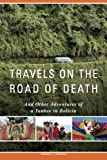 Travels on the Road of Death and Other Adventures of a Yankee in Bolivia