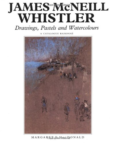 James McNeill Whistler: Drawings, Pastels and Watercolours: A Catalogue Raisonné (The Paul Mellon Centre for Studies in British Art)