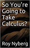 So You're Going to Take Calculus?: A Big Picture Guide to Calculus
