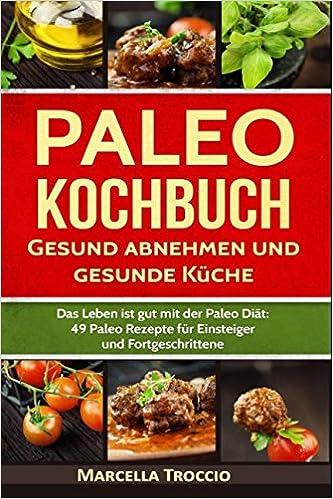 Paleo Kochbuch Gesund abnehmen und gesunde Küche: Das Leben ist gut ...