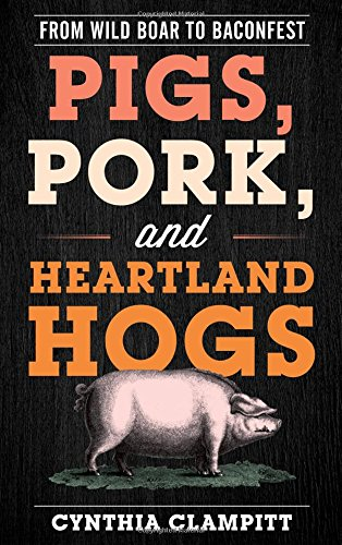 Pigs, Pork, and Heartland Hogs: From Wild Boar to Baconfest (Rowman & Littlefield Studies in Food and Gastronomy) by Cynthia Clampitt