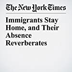 Immigrants Stay Home, and Their Absence Reverberates | Liz Robbins,Annie Correal